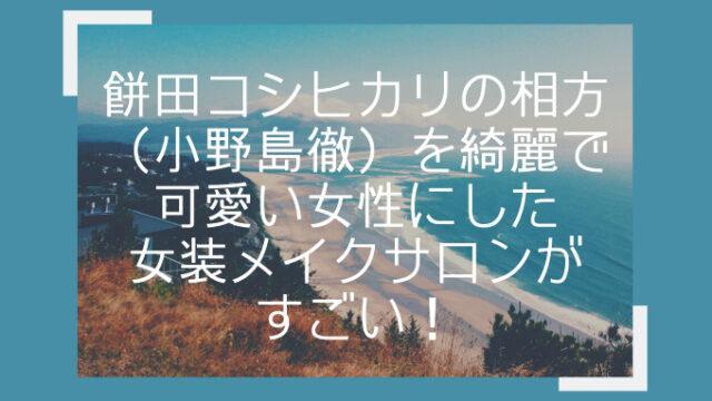 餅田コシヒカリの相方(小野島徹)を綺麗で可愛い女性にした女装メイクサロンがすごい!